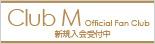 club M オフィシャルファンクラブ新規入会受付中